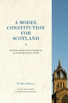 A Model Constitution for Scotland: Making Democracy Work in an Independent State by Bulmer, W. Elliot