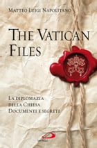 The Vatican Files. La diplomazia della Chiesa. Documenti e segreti by Matteo Luigi Napolitano