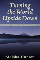 Turning the World Upside Down: The Spirit of Homosexuality and the Last Days by Maisha Hunter