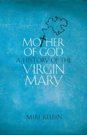 Mother of God A History of the Virgin Mary