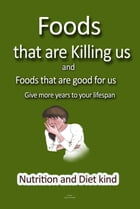 Foods that are killing us: Bad Foods and Goods foods, Give more years to your lifespan by Angel Campbell