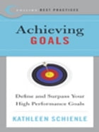 Best Practices: Achieving Goals: Define and Surpass Your High Performance Goals by Kathleen Schienle