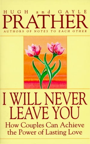 I Will Never Leave You: How Couples Can Achieve The Power Of Lasting Love by Hugh Prather