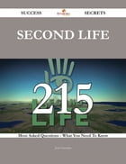 Second Life 215 Success Secrets - 215 Most Asked Questions On Second Life - What You Need To Know