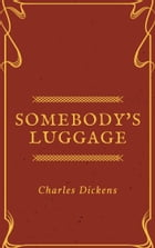 Somebody's Luggage (Annotated) by Charles Dickens