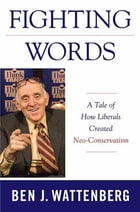 Fighting Words: A Tale of How Liberals Created Neo-Conservatism by Ben J. Wattenberg