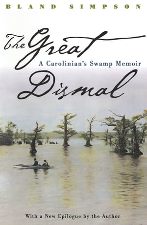 The Great Dismal A Carolinian's Swamp Memoir