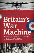 Britain's War Machine: Weapons, Resources and Experts in the Second World War