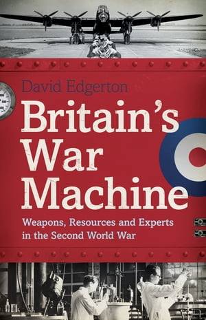 Britain's War Machine Weapons,  Resources and Experts in the Second World War