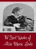 The Best Works of Alice Morse Earle (Best Work Including Curious Punishments of Bygone Days, Customs and Fashions in Old New England, Home Life in Colonial Days, And More)