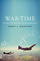 War Time: An Idea, Its History, Its Consequences by Mary L. Dudziak