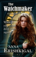 The Watchmaker: a Novelette: What if you could do it over again? by Anna Erishkigal