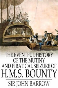 The Eventful History of the Mutiny and Piratical Seizure of H.M.S. Bounty: Its Cause and…