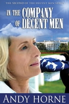 In The Company Of Decent Men: The second novel in The Decent Men Series by Andy Horne