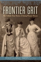 Frontier Grit: The Unlikely True Stories of Daring Pioneer Women by Marianne Monson