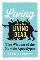 Living with the Living Dead: The Wisdom of the Zombie Apocalypse by Greg Garrett