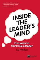 Inside the Leader's Mind: Five Ways to Think Like a Leader by Liz Mellon