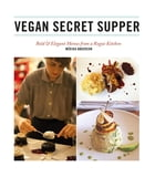 Vegan Secret Supper: Bold & Elegant Menus from a Rogue Kitchen by Mérida Anderson