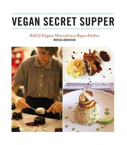 Book Vegan Secret Supper: Bold & Elegant Menus from a Rogue Kitchen by Mérida Anderson