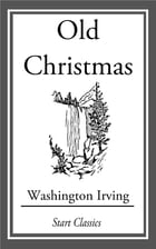 Old Christmas: From the Sketch Book of Washington Irving by Washington Irving