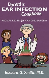 Parent's Ear Infection Cookbook: Medical Recipes for Avoiding Surgery