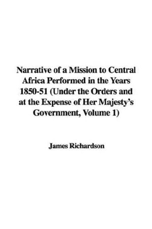 Narrative Of A Mission To Central Africa Performed In The Years 1850-51, Volume 1 by James Richardson
