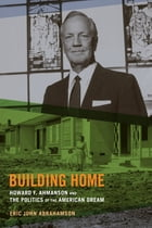 Building Home: Howard F. Ahmanson and the Politics of the American Dream by Eric John Abrahamson