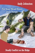 Put Your Head Down and Charge: Deadly Conflict on the Ridge by Andy Johnston