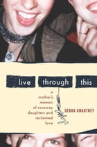 Live Through This: A Mother's Memoir of Runaway Daughters and Reclaimed Love by Debra Gwartney