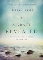 A Grace Revealed: How God Redeems the Story of Your Life by Jerry L. Sittser