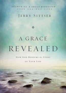 Book A Grace Revealed: How God Redeems the Story of Your Life by Jerry L. Sittser