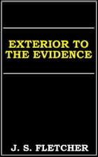 Exterior To The Evidence by J. S. Fletcher