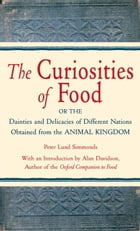 The Curiosities of Food: Or the Dainties and Delicacies of Different Nations Obtained from the…