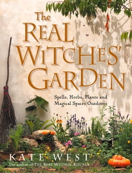 Book The Real Witches' Garden: Spells, Herbs, Plants and Magical Spaces Outdoors by Kate West