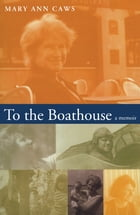To the Boathouse: A Memoir by Mary Ann Caws