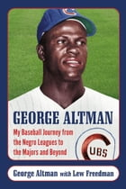George Altman: My Baseball Journey from the Negro Leagues to the Majors and Beyond by George Altman