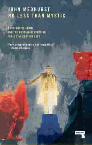 No Less Than Mystic: A History of Lenin and the Russian Revolution for a 21st-Century Left by John Medhurst