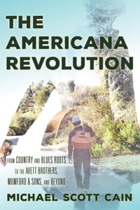 The Americana Revolution: From Country and Blues Roots to the Avett Brothers, Mumford & Sons, and…