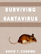 Surviving Hantavirus by David T. Cushing