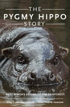 The Pygmy Hippo Story: West Africa's Enigma of the Rainforest by Phillip T. Robinson