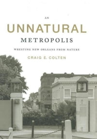 An Unnatural Metropolis: Wresting New Orleans from Nature