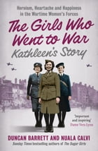 Kathleen's Story: Heroism, heartache and happiness in the wartime women's forces (The Girls Who Went to War, Book 3) by Duncan Barrett