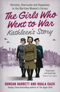 Kathleen's Story: Heroism, heartache and happiness in the wartime women's forces (The Girls Who…