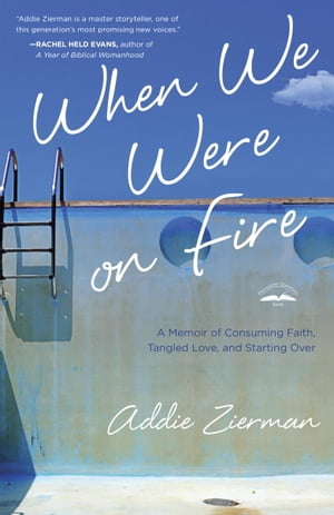 When We Were on Fire A Memoir of Consuming Faith,  Tangled Love,  and Starting Over