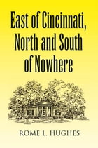 East of Cincinnati, North and South of Nowhere by Rome L. Hughes