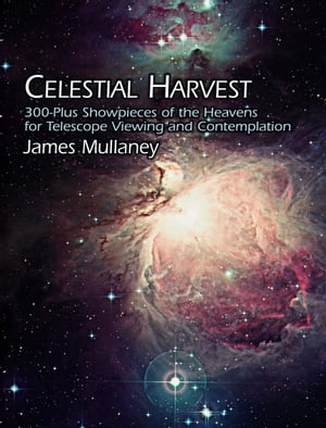 Celestial Harvest: 300-Plus Showpieces of the Heavens for Telescope Viewing and Contemplation by James Mullaney