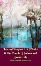 Tales of Prophet Lot (Pbuh) & The People of Sodom and Gomorrah by Muhammad Vandestra