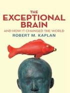 The Exceptional Brain and How It Changed the World by Robert M Kaplan