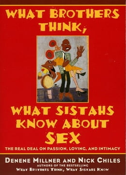 Book What Brothers Think, What Sistahs Know About Sex: The Real Deal On Passion, Loving, And Intimacy by Denene Millner