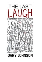 The Last Laugh: A Short Story About How Life Sucks.
